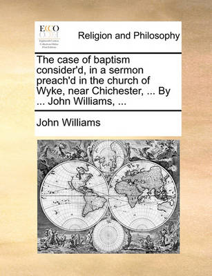 The Case of Baptism Consider'd, in a Sermon Preach'd in the Church of Wyke, Near Chichester, ... by ... John Williams, by John Williams