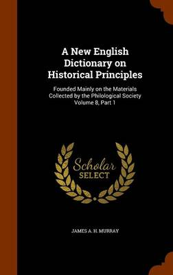A New English Dictionary on Historical Principles: Founded Mainly on the Materials Collected by the Philological Society Volume 8, Part 1 by James A H Murray