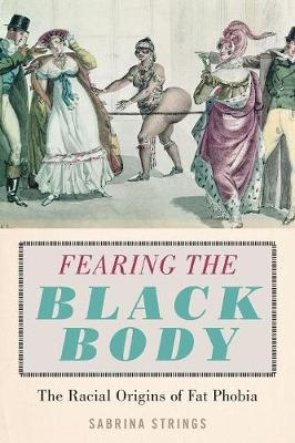 Fearing the Black Body: The Racial Origins of Fat Phobia by Sabrina Strings