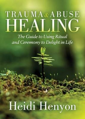 Trauma and Abuse Healing: The Guide to Using Ritual and Ceremony to Delight in Life by Heidi Thompson-Henyon