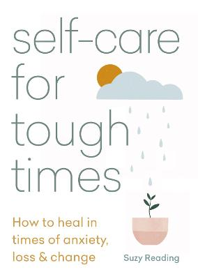 Self-care for Tough Times: How to heal in times of anxiety, loss and change by Suzy Reading
