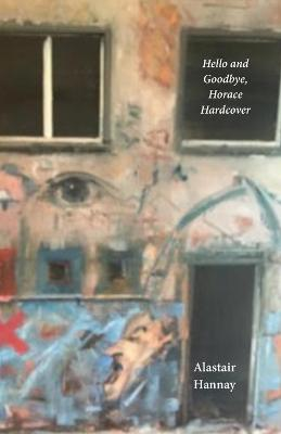 Hello and Goodbye, Horace Hardcover: On doubt, certainty, the faces of love and some other things by Alastair Hannay