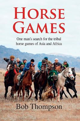 Horse Games: One Man's Search for the Tribal Horse Games of Asia and Africa by Bob Thompson