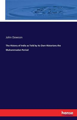 The History of India as Told by Its Own Historians the Muhammadan Period by John Dowson
