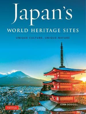 Japan's World Heritage Sites: Unique Culture, Unique Nature by John Dougill