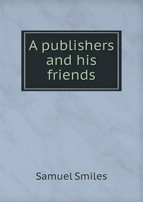 A Publishers and His Friends by Samuel Smiles, Jr