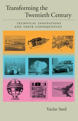 Transforming the Twentieth Century: Technical Innovations and Their Consequences by Vaclav Smil