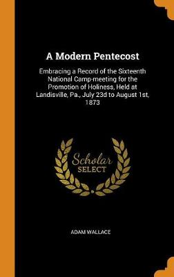 A Modern Pentecost: Embracing a Record of the Sixteenth National Camp-Meeting for the Promotion of Holiness, Held at Landisville, Pa., July 23d to August 1st, 1873 by Adam Wallace