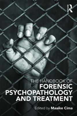 The Handbook of Forensic Psychopathology and Treatment by Maaike Cima