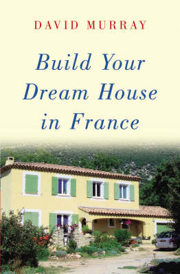Build Your Dream House in France by David Murray