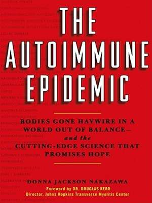 The Autoimmune Epidemic: Bodies Gone Haywire in a World Out of Balance--And the Cutting-Edge Science That Promises Hope by Donna Jackson Nakazawa