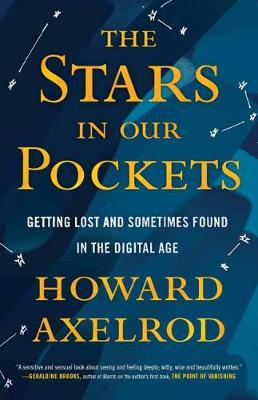 The Stars in Our Pockets: Getting Lost and Sometimes Found in the Digital Age by Howard Axelrod
