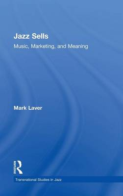 Jazz Sells: Music, Marketing, and Meaning by Mark Laver