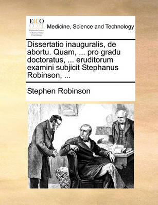 Dissertatio Inauguralis, de Abortu. Quam, ... Pro Gradu Doctoratus, ... Eruditorum Examini Subjicit Stephanus Robinson, ... book