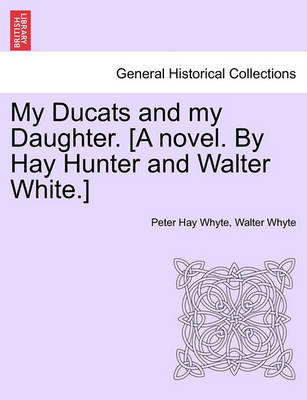 My Ducats and My Daughter. [A Novel. by Hay Hunter and Walter White.] by Peter Hay Whyte