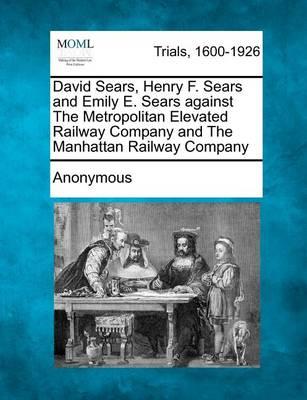 David Sears, Henry F. Sears and Emily E. Sears Against the Metropolitan Elevated Railway Company and the Manhattan Railway Company by Anonymous