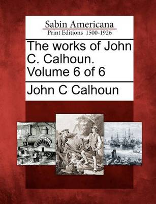 Works of John C. Calhoun. Volume 6 of 6 by John C. Calhoun