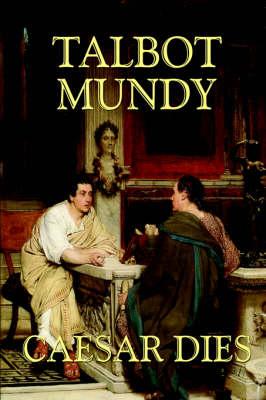 Caesar Dies by Talbot Mundy, Fiction, Literary by Talbot Mundy