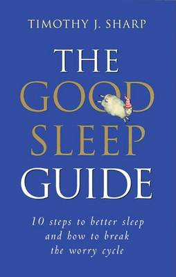 The Good Sleep Guide: 10 Steps to Better Sleep and How to Break the Worry Cycle by Dr Timothy J. Sharp