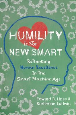 Humility Is the New Smart: Rethinking Human Excellence in the Smart Machine Age book