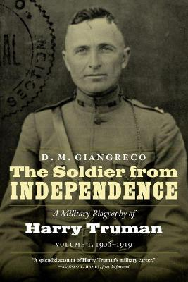 The Soldier from Independence: A Military Biography of Harry Truman, Volume 1, 1906-1919 by D M Giangreco