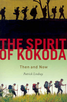 The Spirit of Kokoda: Then and Now by Patrick Lindsay