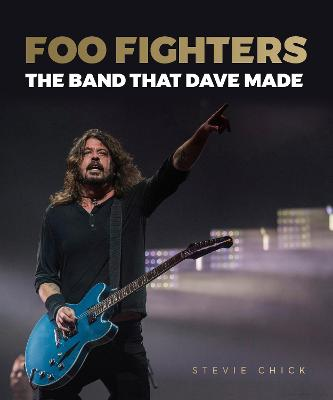 Foo Fighters: The Band that Dave Made by Stevie Chick
