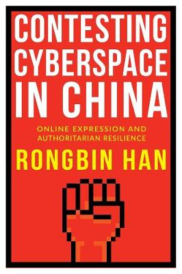 Contesting Cyberspace in China: Online Expression and Authoritarian Resilience by Rongbin Han
