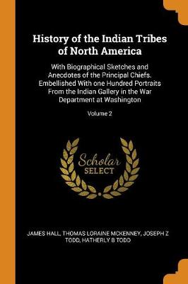 History of the Indian Tribes of North America: With Biographical Sketches and Anecdotes of the Principal Chiefs. Embellished with One Hundred Portraits from the Indian Gallery in the War Department at Washington; Volume 2 by James Hall