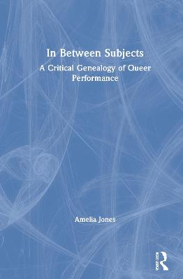 In Between Subjects: A Critical Genealogy of Queer Performance by Amelia Jones