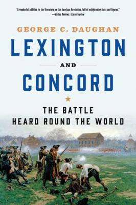 Lexington and Concord: The Battle Heard Round the World by George C. Daughan