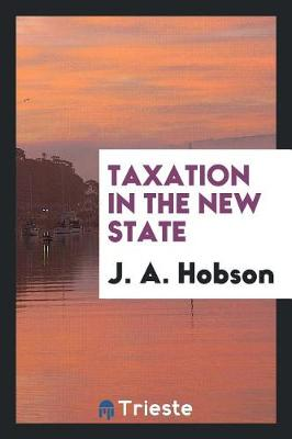 Taxation in the New State by J A Hobson