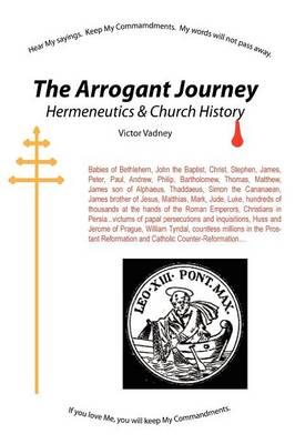 The Arrogant Journey: Hermeneutics and Church History by Victor Jonathan Vadney