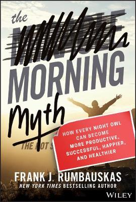 The Morning Myth: How Every Night Owl Can Become More Productive, Successful, Happier, and Healthier by Frank J. Rumbauskas