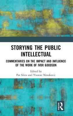 Storying the Public Intellectual: Commentaries on the Impact and Influence of the Work of Ivor Goodson book