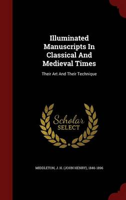 Illuminated Manuscripts in Classical and Medieval Times by J. Henry Middleton