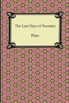 Last Days of Socrates (Euthyphro, the Apology, Crito, Phaedo) by Plato