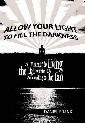 Allow Your Light to Fill the Darkness: A Primer to Living the Light Within Us According to the Tao by Author Daniel Frank