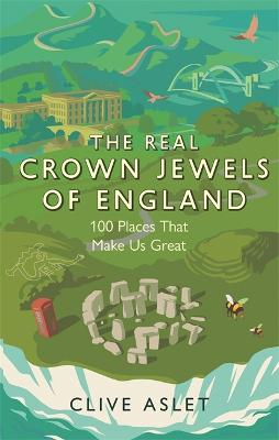 The Real Crown Jewels of England: 100 Places That Make Us Great by Clive Aslet