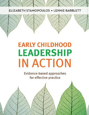 Early Childhood Leadership in Action: Evidence-Based Approaches for Effective Practice by Elizabeth Stamopoulos