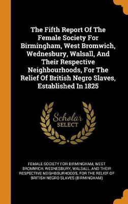 The Fifth Report of the Female Society for Birmingham, West Bromwich, Wednesbury, Walsall, and Their Respective Neighbourhoods, for the Relief of British Negro Slaves, Established in 1825 by West Brom Female Society for Birmingham