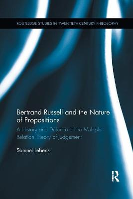 Bertrand Russell and the Nature of Propositions: A History and Defence of the Multiple Relation Theory of Judgement by Samuel Lebens