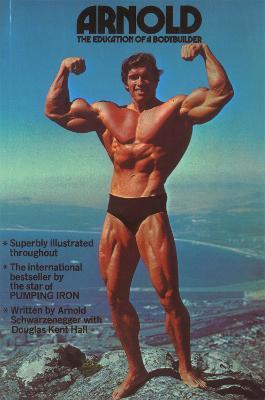 Arnold: The Education Of A Bodybuilder by Arnold Schwarzenegger