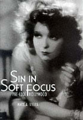 Sin in Soft Focus: Pre-Code Hollywood by Mark A. Vieira