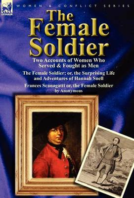 The Female Soldier: Two Accounts of Women Who Served & Fought as Men by Hannah Snell