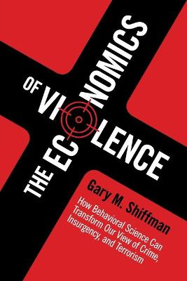 The Economics of Violence: How Behavioral Science Can Transform our View of Crime, Insurgency, and Terrorism by Gary M. Shiffman