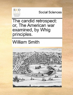 The Candid Retrospect: Or, the American War Examined, by Whig Principles. by William Smith