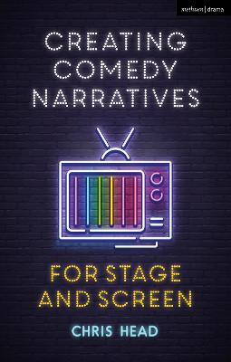 Creating Comedy Narratives for Stage and Screen by Chris Head
