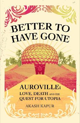 Better To Have Gone: Love, Death and the Quest for Utopia in Auroville book