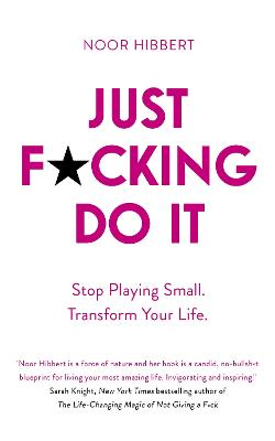 Just F*cking Do It: Stop Playing Small. Transform Your Life. by Noor Hibbert